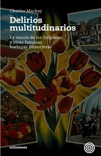 DELIRIOS MULTITUDINARIOS : LA MANÍA DE LOS TULIPANES Y OTRAS FAMOSAS BURBUJAS FINANCIERAS