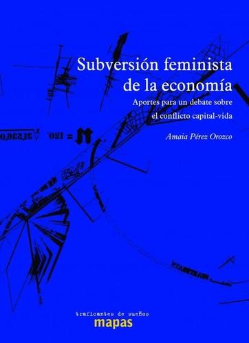 SUBVERSIÓN FEMINISTA DE LA ECONOMÍA : APORTES PARA UN DEBATE SOBRE EL CONFLICTO CAPITAL-VIDA