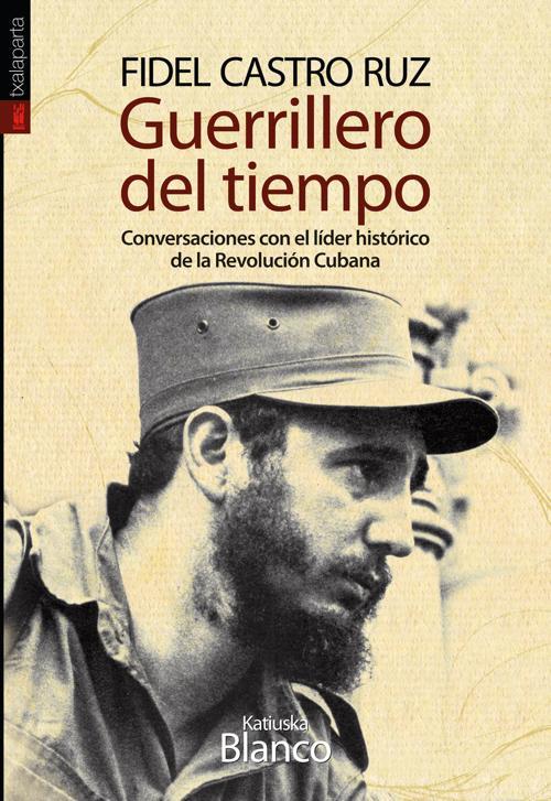 GUERRILLERO DEL TIEMPO. CONVERSACIONES CON EL LÍDER HISTÓRICO DE LA REVOLUCIÓN C