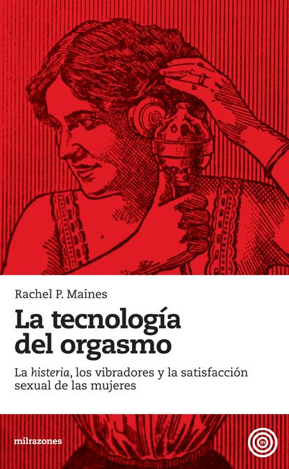 """LA TECNOLOGÍA DEL ORGASMO : LA """"HISTERIA"""". LOS VIBRADORES Y LA SATISFACCIÓN SEXUAL DE LAS MUJERES"""