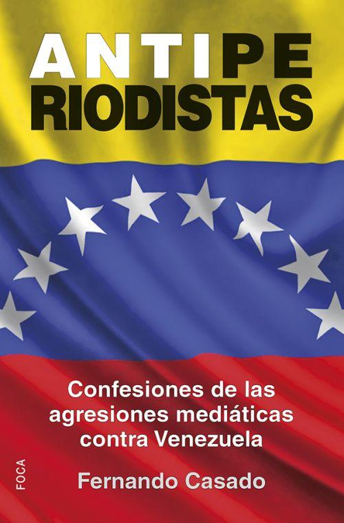 ANTIPERIODISTAS : CONFESIONES DE LAS AGRESIONES MEDIÁTICAS CONTRA VENEZUELA