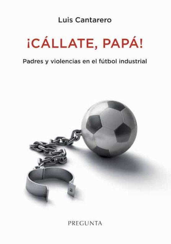 ¡CÁLLATE. PAPÁ! PADRES Y VIOLENCIAS EN EL FÚTBOL INDUSTRIAL